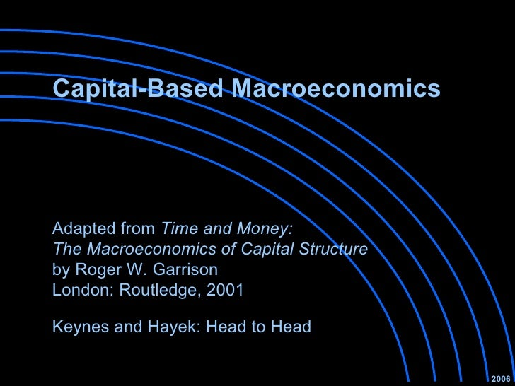 Capital-Based Macroeconomics Keynes and Hayek: Head to Head 2006 Adapted from  Time and Money:  The Macroeconomics of Capi...