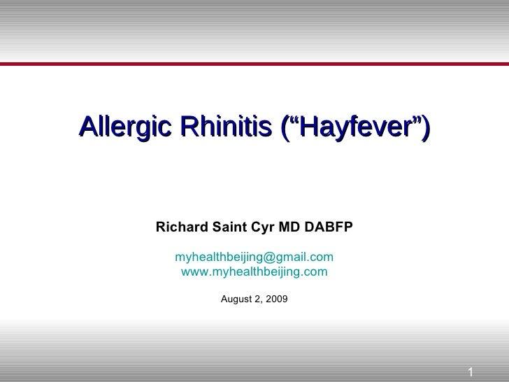 "Allergic Rhinitis (""Hayfever"") Richard Saint Cyr MD DABFP [email_address] www.myhealthbeijing.com August 2, 2009"