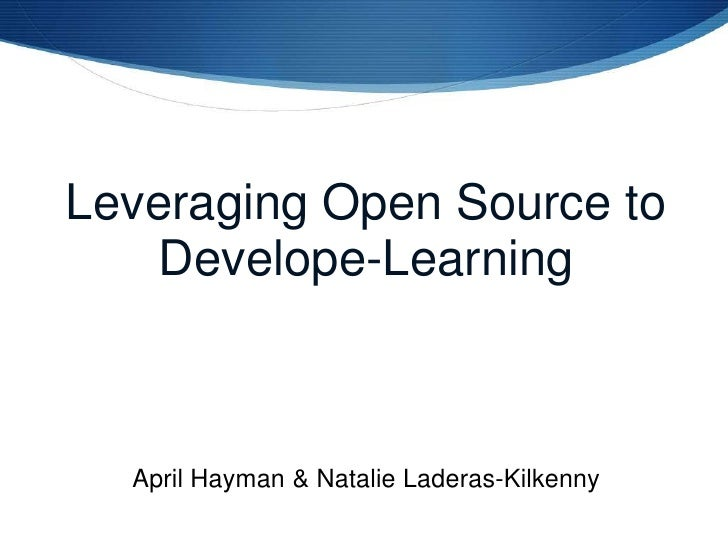 Leveraging Open Source to Develope-Learning<br />April Hayman & Natalie Laderas-Kilkenny<br />