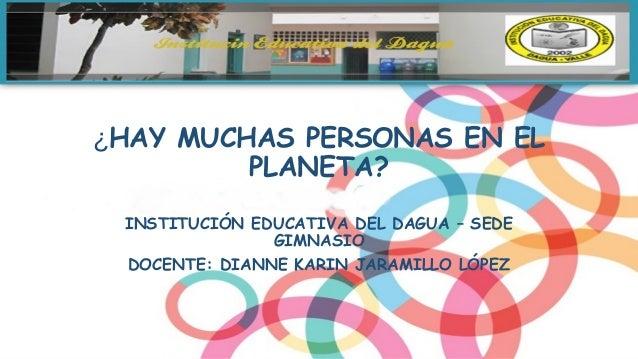 ¿HAY MUCHAS PERSONAS EN EL PLANETA? INSTITUCIÓN EDUCATIVA DEL DAGUA – SEDE GIMNASIO DOCENTE: DIANNE KARIN JARAMILLO LÓPEZ