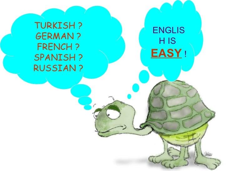 TURKISH ? GERMAN ? FRENCH ? SPANISH ? RUSSIAN ? ENGLISH IS  EASY  !