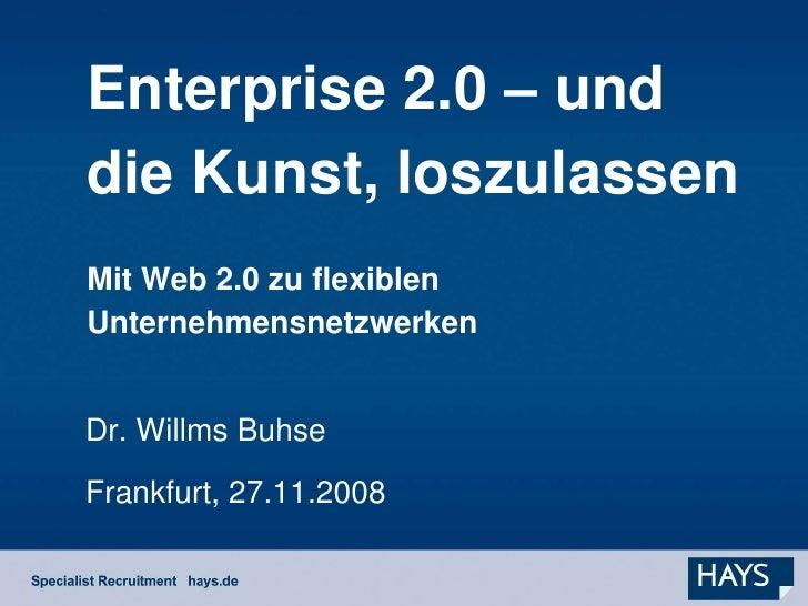 Enterprise 2.0 – und die Kunst, loszulassen Mit Web 2.0 zu flexiblen Unternehmensnetzwerken   Dr. Willms Buhse Frankfurt, ...