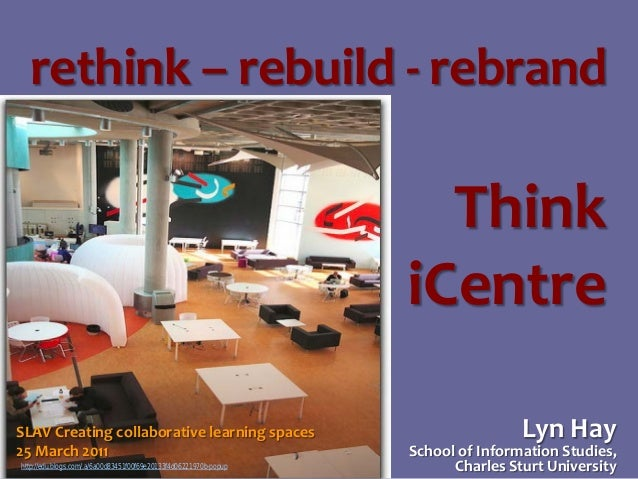 rethink – rebuild - rebrand  Think iCentre SLAV Creating collaborative learning spaces 25 March 2011 http://edu.blogs.com/...