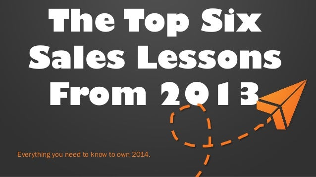 The Top Six Sales Lessons From 2013 Everything you need to know to own 2014.