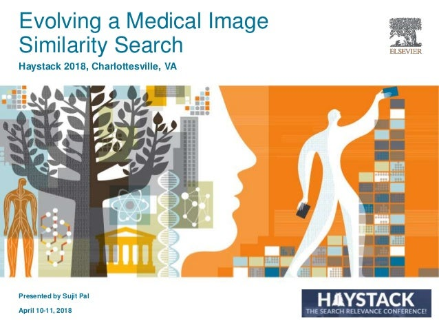 Presented by Sujit Pal April 10-11, 2018 Evolving a Medical Image Similarity Search Haystack 2018, Charlottesville, VA