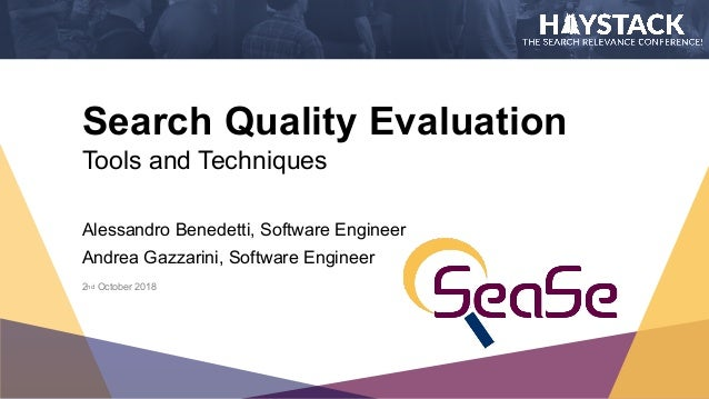 Search Quality Evaluation Tools and Techniques Alessandro Benedetti, Software Engineer Andrea Gazzarini, Software Engineer...