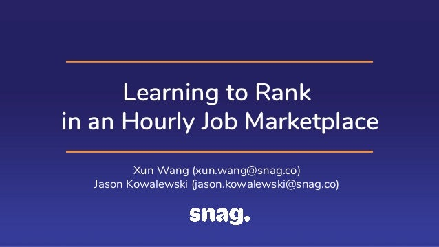 Learning to Rank in an Hourly Job Marketplace Xun Wang (xun.wang@snag.co) Jason Kowalewski (jason.kowalewski@snag.co)