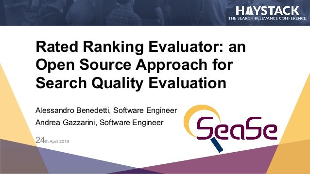Rated Ranking Evaluator: an Open Source Approach for Search Quality Evaluation Alessandro Benedetti, Software Engineer An...