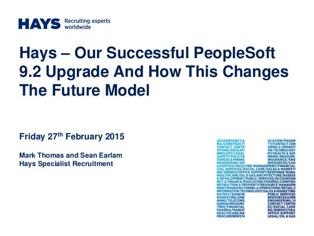 Hays – Our Successful PeopleSoft 9.2 Upgrade And How This Changes The Future Model Friday 27th February 2015 Mark Thomas a...