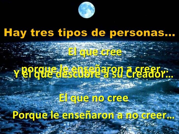 Hay tres tipos de personas… <br />El que cree <br />porque le enseñaron a creer…<br />Y el que descubre a su Creador…<br /...
