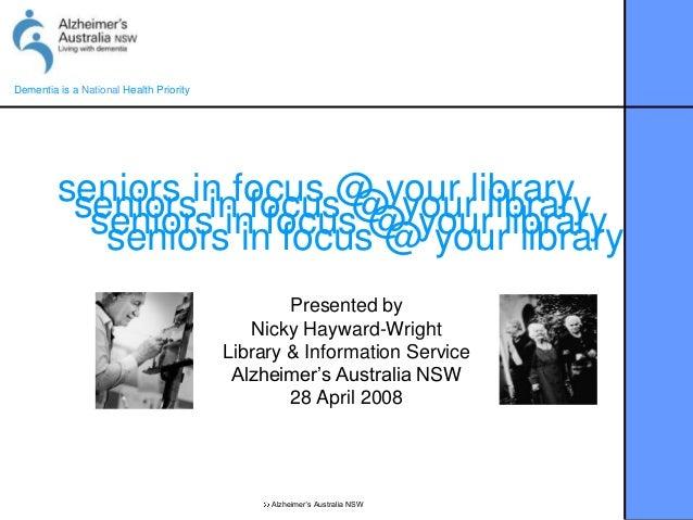 Dementia is a National Health PriorityAlzheimer's Australia NSWseniors in focus @ your libraryseniors in focus @ your libr...