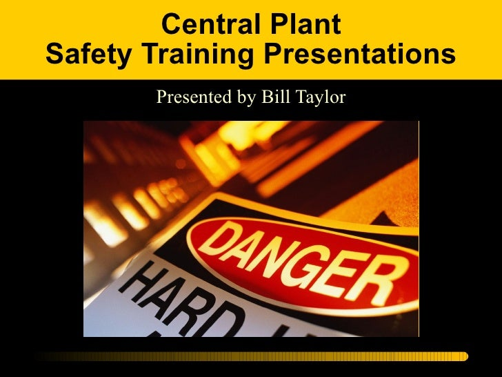 Central Plant Safety Training Presentations Presented by Bill Taylor
