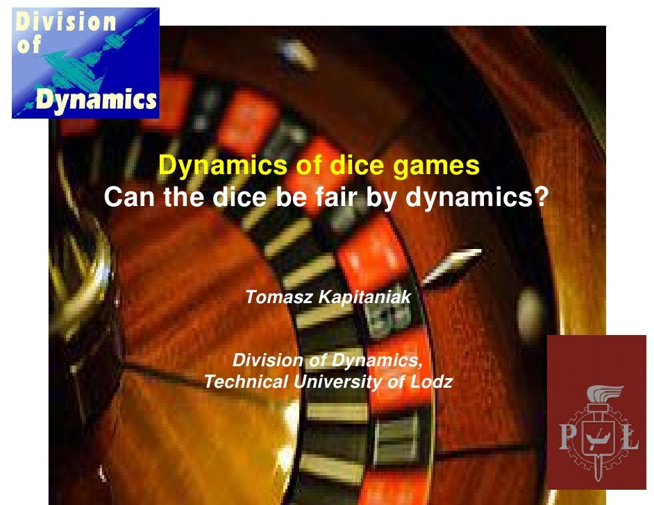 Dynamics of dice gamessCan the dice be fair by dynamics?           Tomasz Kapitaniak          Division of Dynamics,       ...
