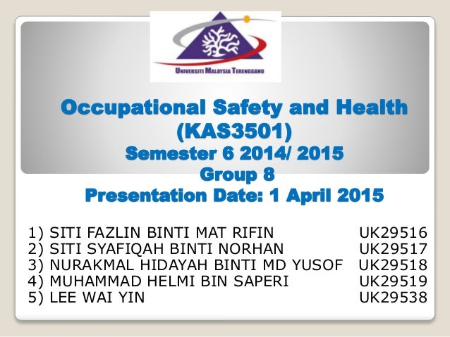 Occupational Safety and Health (KAS3501) Semester 6 2014/ 2015 Group 8 Presentation Date: 1 April 2015 1) SITI FAZLIN BINT...