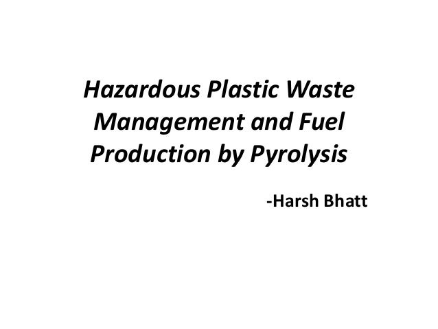 Hazardous Plastic Waste Management and FuelProduction by Pyrolysis               -Harsh Bhatt