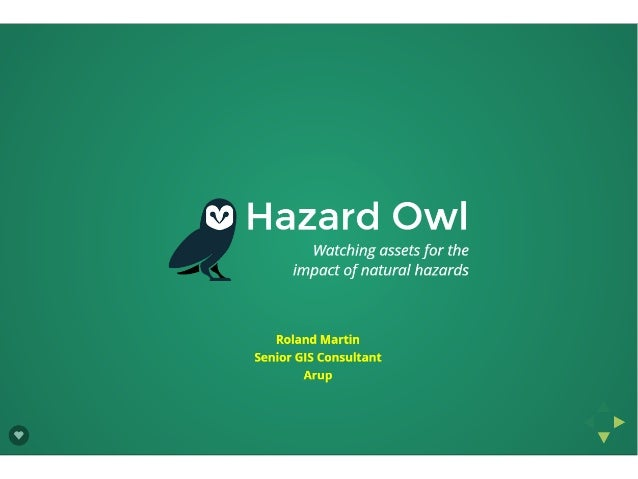 Hazard Owl  Watching assets for the impact of natural hazards     Roland Martin Senior GIS Consultant Arup