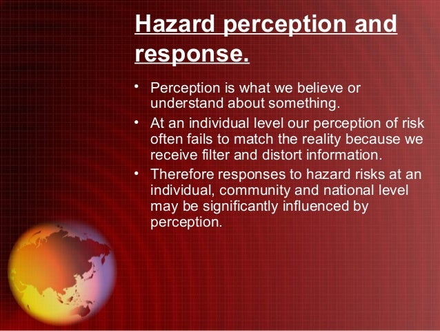 Hazard perception andresponse.• Perception is what we believe or  understand about something.• At an individual level our ...