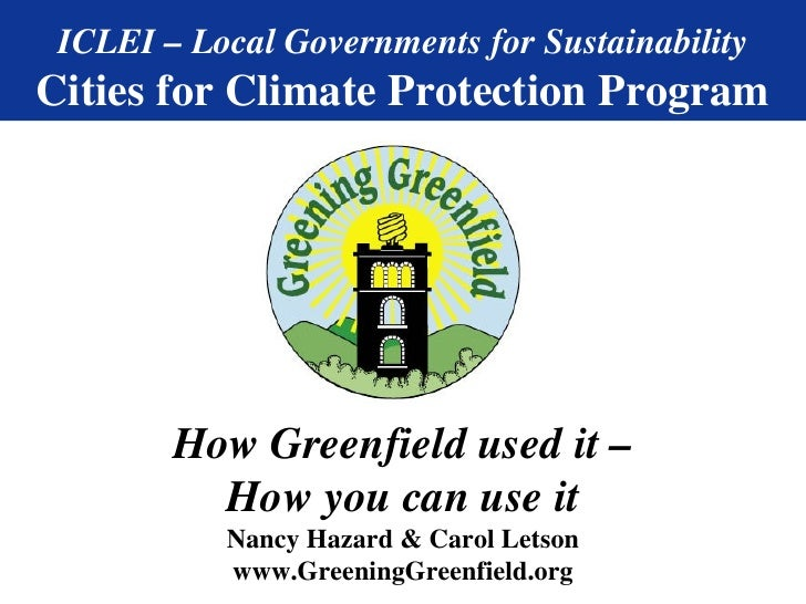 ICLEI – Local Governments for Sustainability Cities for Climate Protection Program How Greenfield used it – How you can us...