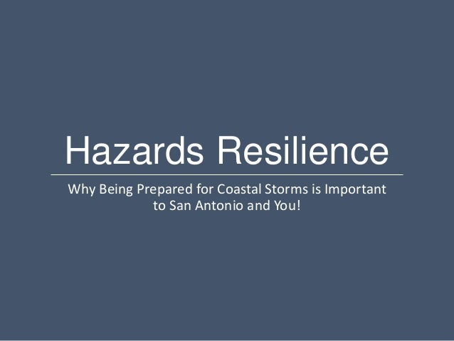 Hazards ResilienceWhy Being Prepared for Coastal Storms is Important             to San Antonio and You!