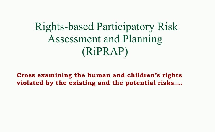 Rights-based Participatory Risk Assessment and Planning  (RiPRAP)  Cross examining the human and children's rights violate...