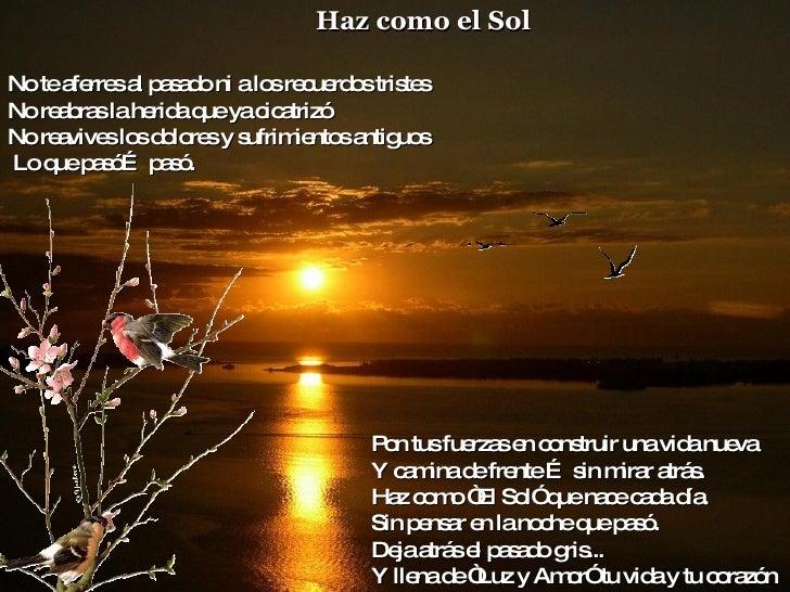 """Haz como el Sol   Pon tus fuerzas en construir una vida nueva  Y camina de frente … sin mirar atrás.  Haz como """"El Sol"""" qu..."""