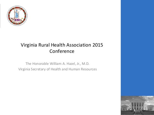 Virginia Rural Health Association 2015 Conference The Honorable William A. Hazel, Jr., M.D. Virginia Secretary of Health a...