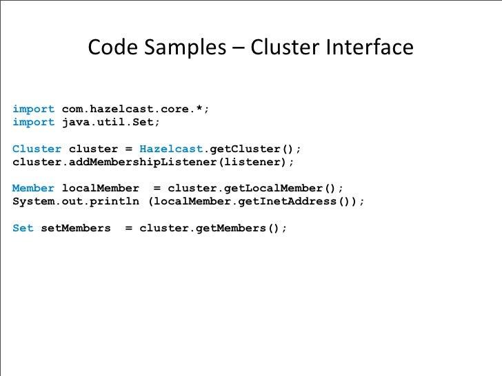 CodeSamples–ClusterInterface  import com.hazelcast.core.*; import java.util.Set;  Cluster cluster = Hazelcast.getClust...