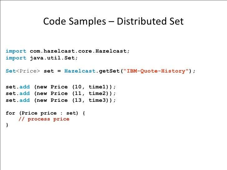 CodeSamples–DistributedSet  import com.hazelcast.core.Hazelcast; import java.util.Set;  Set<Price> set = Hazelcast.get...