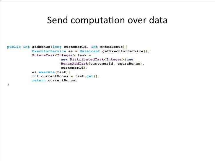 Sendcomputa-onoverdata  public int addBonus(long customerId, int extraBonus){            ExecutorService es = Hazelcast...