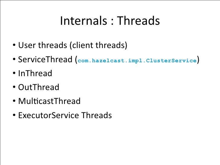 Internals:Threads • Userthreads(clientthreads) • ServiceThread(com.hazelcast.impl.ClusterService) • InThread • OutTh...