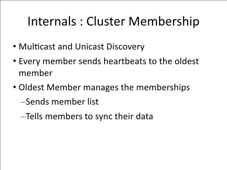 Internals:ClusterMembership • Mul-castandUnicastDiscovery • Everymembersendsheartbeatstotheoldest   member • ...
