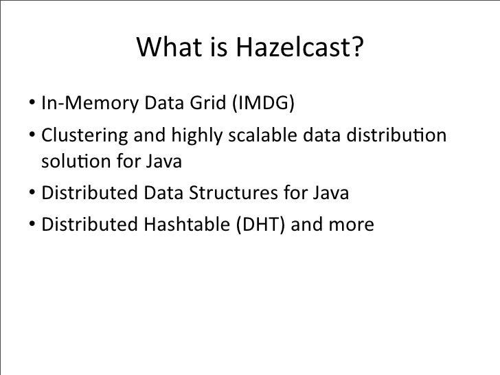 WhatisHazelcast? • In‐MemoryDataGrid(IMDG) • Clusteringandhighlyscalabledatadistribu-on   solu-onforJava • Di...