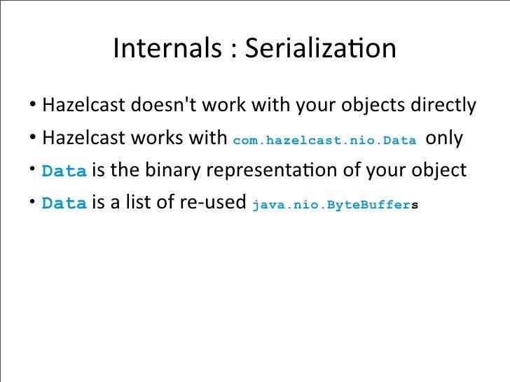 Internals:Serializa-on • Hazelcastdoesn'tworkwithyourobjectsdirectly • Hazelcastworkswithcom.hazelcast.nio.Data...