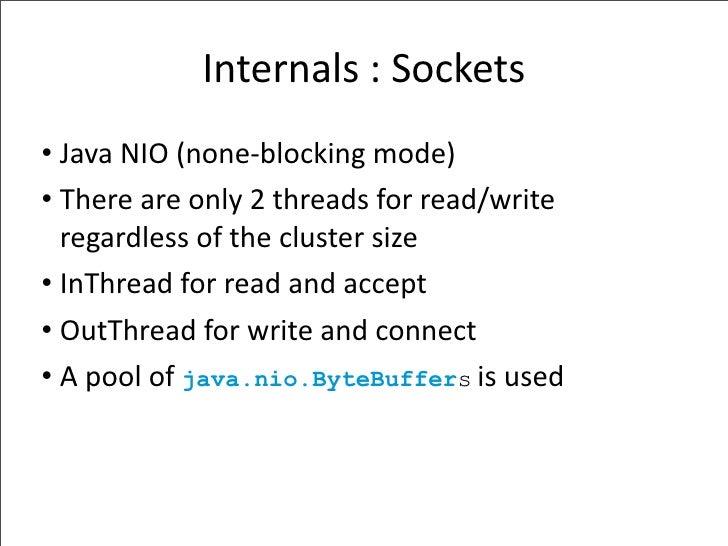 Internals:Sockets • JavaNIO(none‐blockingmode) • Thereareonly2threadsforread/write   regardlessofthecluster...