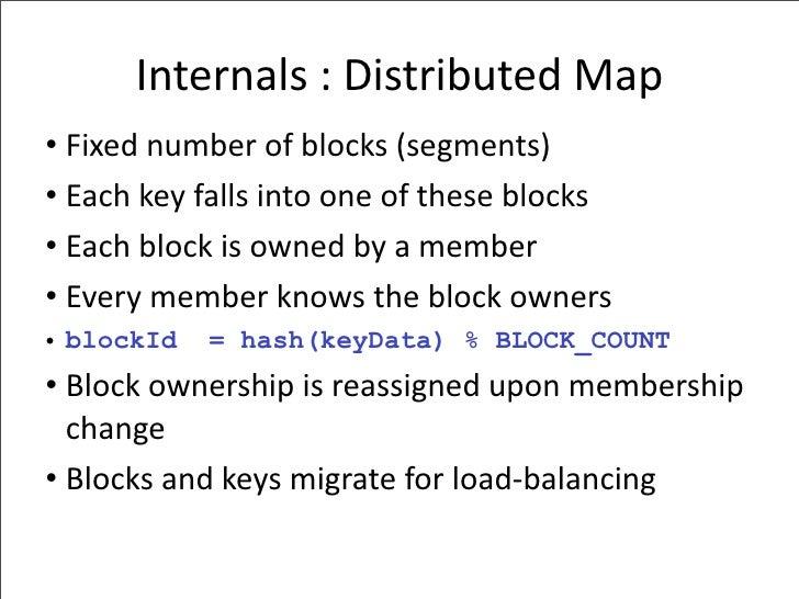 Internals:DistributedMap • Fixednumberofblocks(segments) • Eachkeyfallsintooneoftheseblocks • Eachblockis...