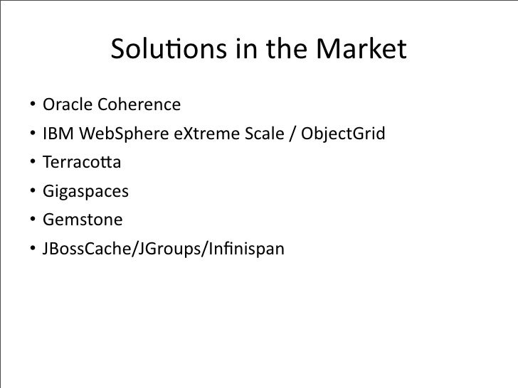 Solu-onsintheMarket •   OracleCoherence •   IBMWebSphereeXtremeScale/ObjectGrid •   TerracoPa •   Gigaspaces •   ...