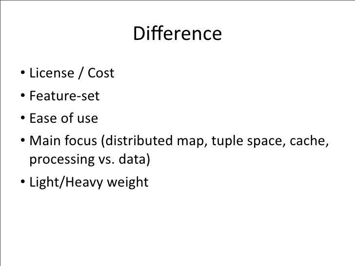 Difference • License/Cost • Feature‐set • Easeofuse • Mainfocus(distributedmap,tuplespace,cache,   processingvs...