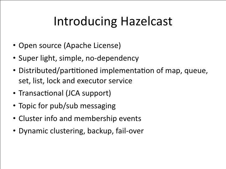 IntroducingHazelcast • Opensource(ApacheLicense) • Superlight,simple,no‐dependency • Distributed/par--onedimplemen...