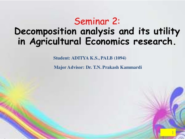 Seminar 2:Decomposition analysis and its utility in Agricultural Economics research.        Student: ADITYA K.S., PALB (10...