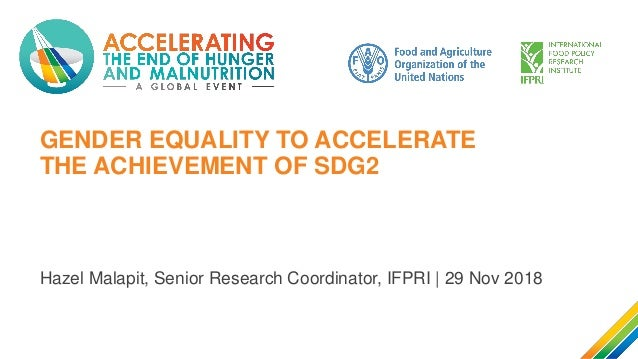 GENDER EQUALITY TO ACCELERATE THE ACHIEVEMENT OF SDG2 Hazel Malapit, Senior Research Coordinator, IFPRI | 29 Nov 2018