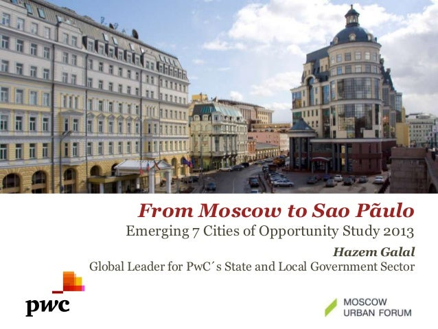 From Moscow to Sao Pãulo Emerging 7 Cities of Opportunity Study 2013 Hazem Galal Global Leader for PwC´s State and Local G...