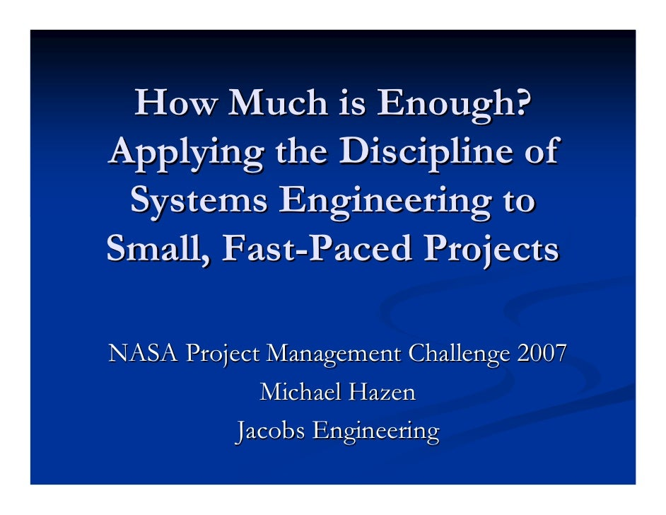 How Much is Enough?Applying the Discipline of Systems Engineering toSmall, Fast-Paced ProjectsNASA Project Management Chal...