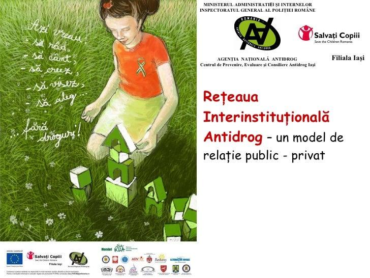 Reţeaua Interinstituţională Antidrog   – un model de  re laţie public - privat MINISTERUL ADMINISTRATI EI  ŞI   INTERNELOR...