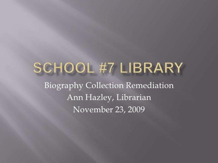 School #7 Library<br />Biography Collection Remediation<br />Ann Hazley, Librarian<br />November 23, 2009<br />
