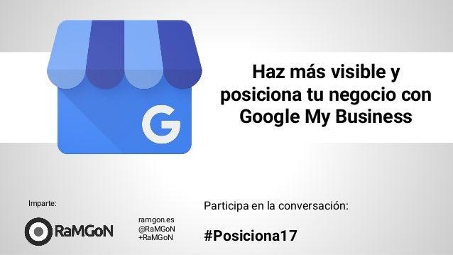 Haz más visible y posiciona tu negocio con Google My Business ramgon.es @RaMGoN +RaMGoN Participa en la conversación: #Pos...