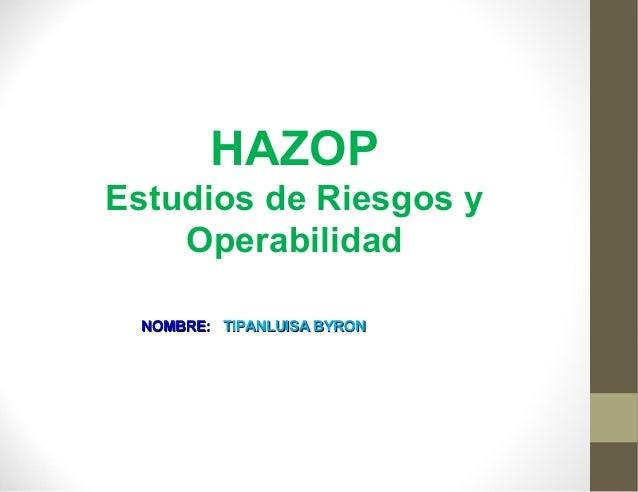HAZOP Estudios de Riesgos y Operabilidad NOMBRE: TIPANLUISA BYRON