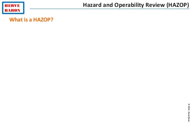 HERVE BARON ©2016–HervéBaron Hazard and Operability Review (HAZOP) What is a HAZOP?