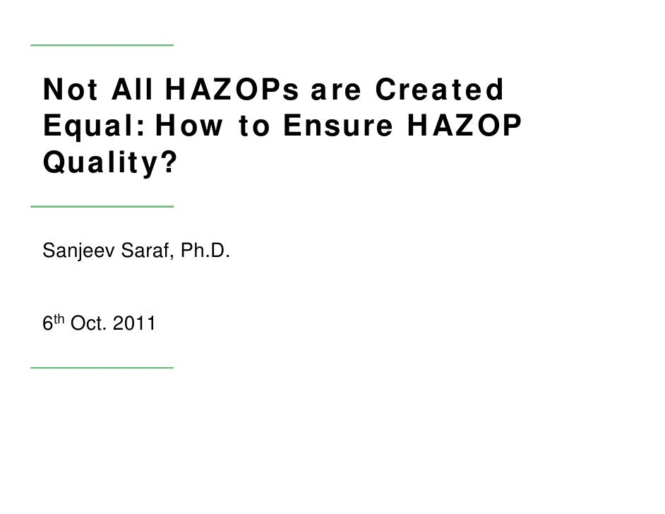 Not All HAZOPs are CreatedEqual: How to Ensure HAZOPQuality?Sanjeev Saraf, Ph.D.6th Oct. 2011