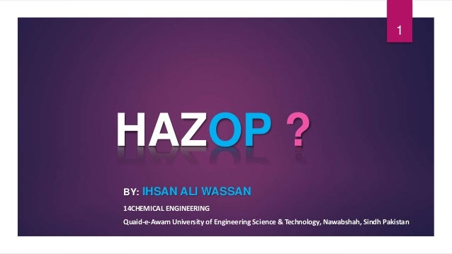 HAZOP ? BY: IHSAN ALI WASSAN 14CHEMICAL ENGINEERING Quaid-e-Awam University of Engineering Science & Technology, Nawabshah...