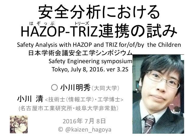 安全分析における HAZOP-TRIZ連携の試み SafetyAnalysiswithHAZOPandTRIZ for/of/bytheChildren 日本学術会議安全工学シンポジウム,,,,,,,,,………. Saf...